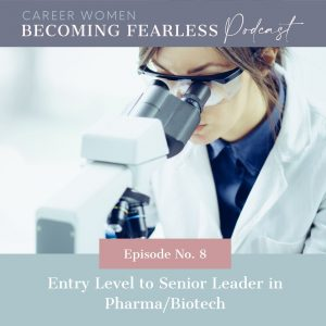 Entry Level to Senior Leader in Biotech: Career Women Becoming Fearless